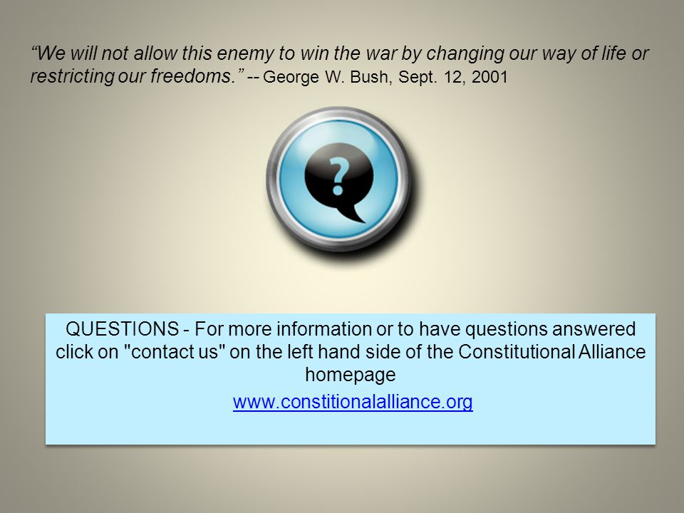 QUESTIONS - For more information or to have questions answered click on contact us on the left hand side of the Constitutional Alliance homepage www.constitionalalliance.org QUESTIONS - For more information or to have questions answered click on contact us on the left hand side of the Constitutional Alliance homepage www.constitionalalliance.org We will not allow this enemy to win the war by changing our way of life or restricting our freedoms. -- George W.