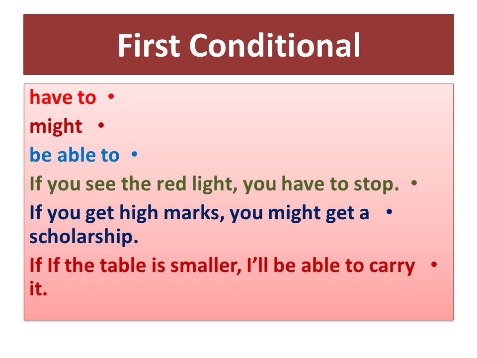 First Conditional have to might be able to If you see the red light, you have to stop.