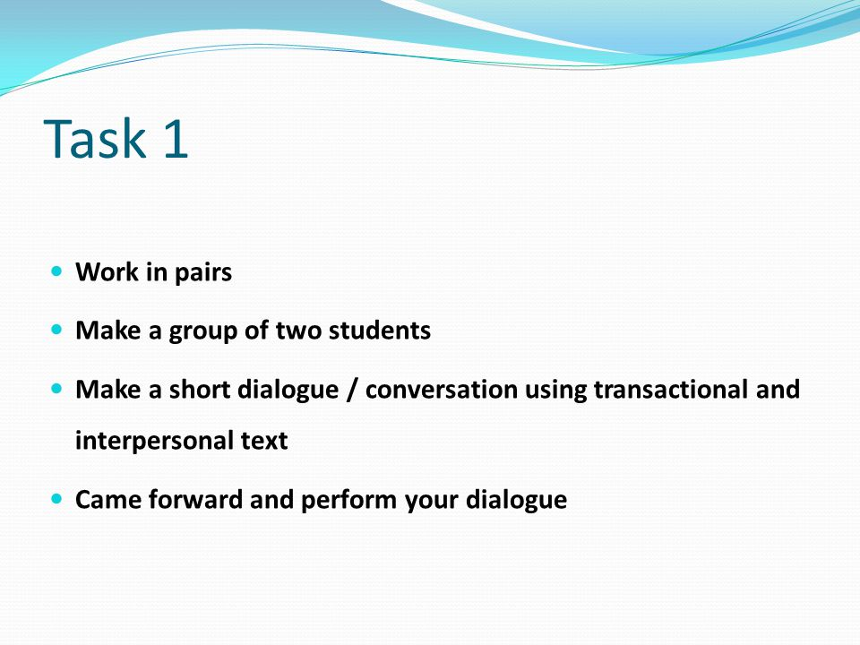 Task 1 Work in pairs Make a group of two students Make a short dialogue / conversation using transactional and interpersonal text Came forward and perform your dialogue