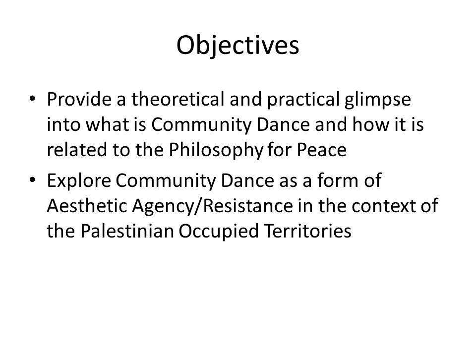Objectives Provide a theoretical and practical glimpse into what is Community Dance and how it is related to the Philosophy for Peace Explore Community Dance as a form of Aesthetic Agency/Resistance in the context of the Palestinian Occupied Territories