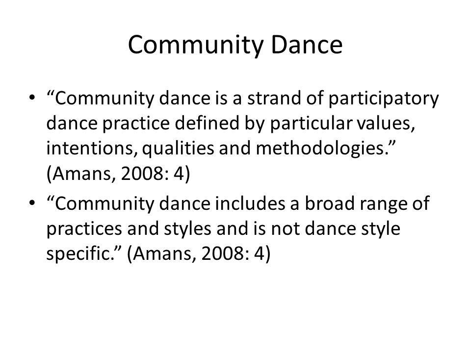 Community Dance Community dance is a strand of participatory dance practice defined by particular values, intentions, qualities and methodologies. (Amans, 2008: 4) Community dance includes a broad range of practices and styles and is not dance style specific. (Amans, 2008: 4)
