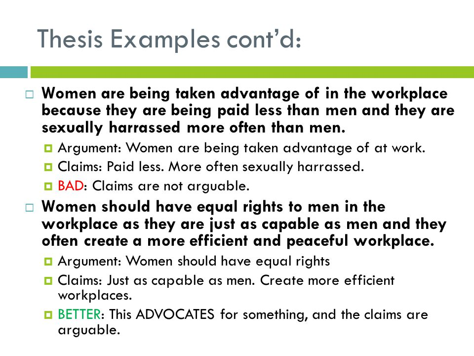 Thesis Examples cont'd:  Women are being taken advantage of in the workplace because they are being paid less than men and they are sexually harrassed more often than men.