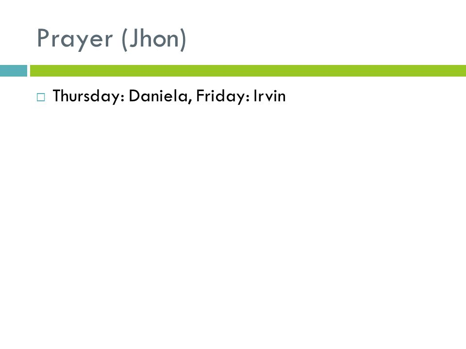 Prayer (Jhon)  Thursday: Daniela, Friday: Irvin