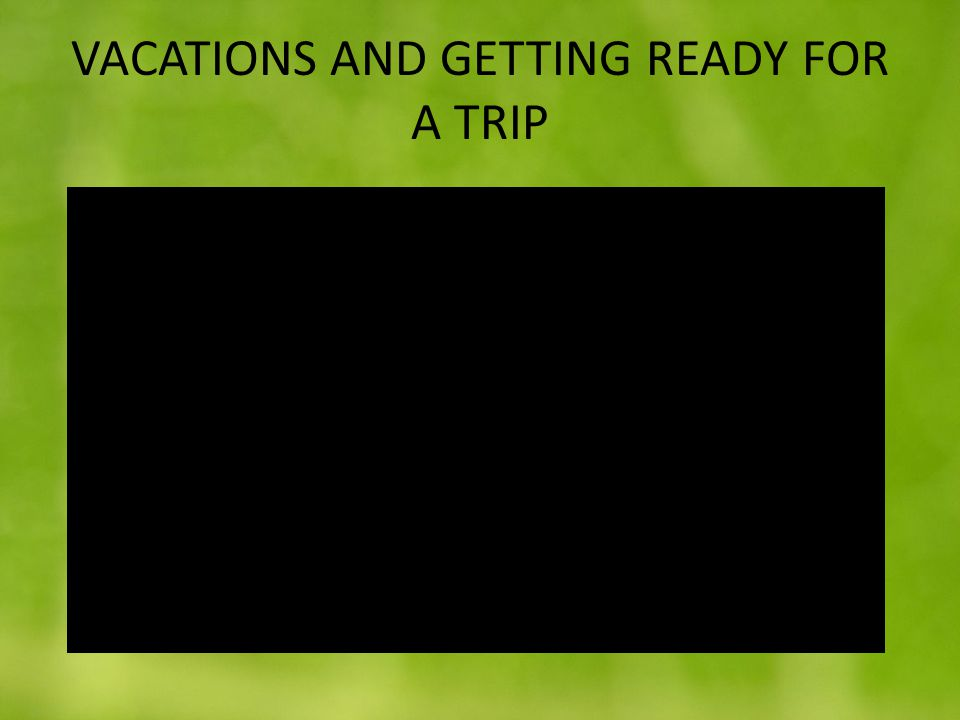 VACATIONS AND GETTING READY FOR A TRIP