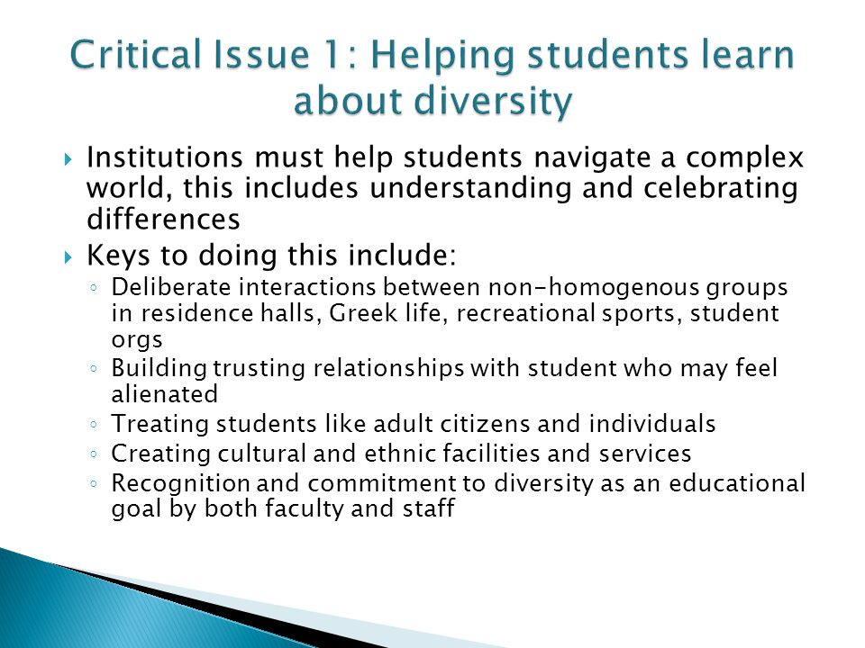  Institutions must help students navigate a complex world, this includes understanding and celebrating differences  Keys to doing this include: ◦ Deliberate interactions between non-homogenous groups in residence halls, Greek life, recreational sports, student orgs ◦ Building trusting relationships with student who may feel alienated ◦ Treating students like adult citizens and individuals ◦ Creating cultural and ethnic facilities and services ◦ Recognition and commitment to diversity as an educational goal by both faculty and staff