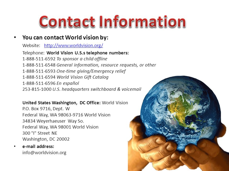 You can contact World vision by: Website: http://www.worldvision.org/http://www.worldvision.org/ Telephone: World Vision U.S.s telephone numbers: 1-888-511-6592 To sponsor a child offline 1-888-511-6548 General information, resource requests, or other 1-888-511-6593 One-time giving/Emergency relief 1-888-511-6594 World Vision Gift Catalog 1-888-511-6596 En español 253-815-1000 U.S.