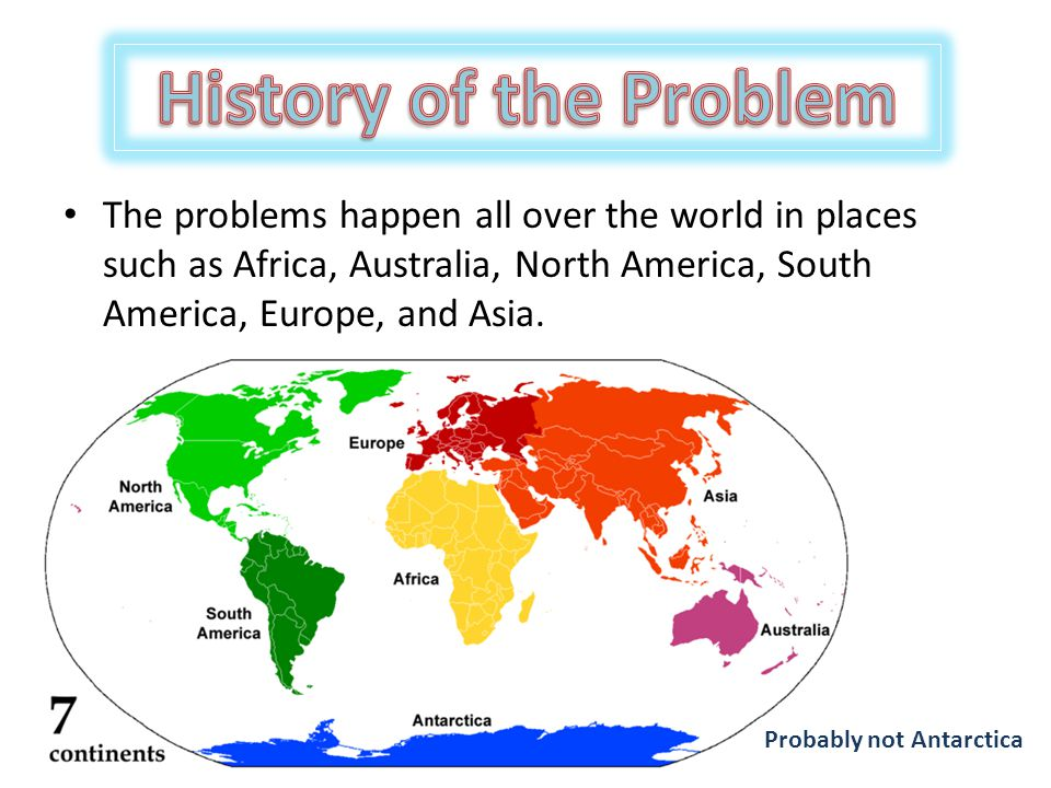 The problems happen all over the world in places such as Africa, Australia, North America, South America, Europe, and Asia.