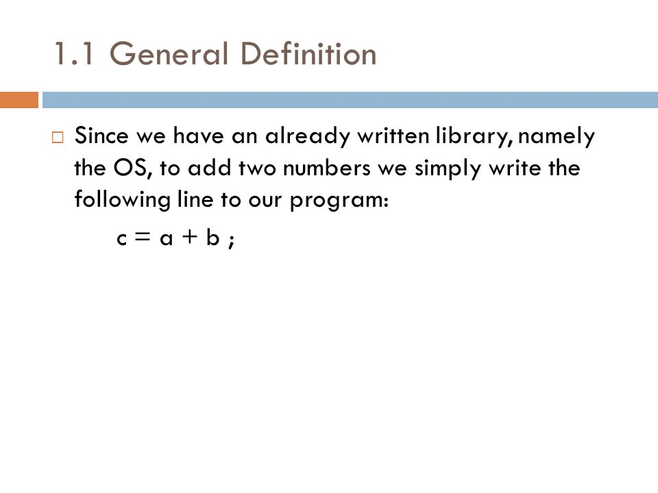 1.1 General Definition  Since we have an already written library, namely the OS, to add two numbers we simply write the following line to our program: c = a + b ;