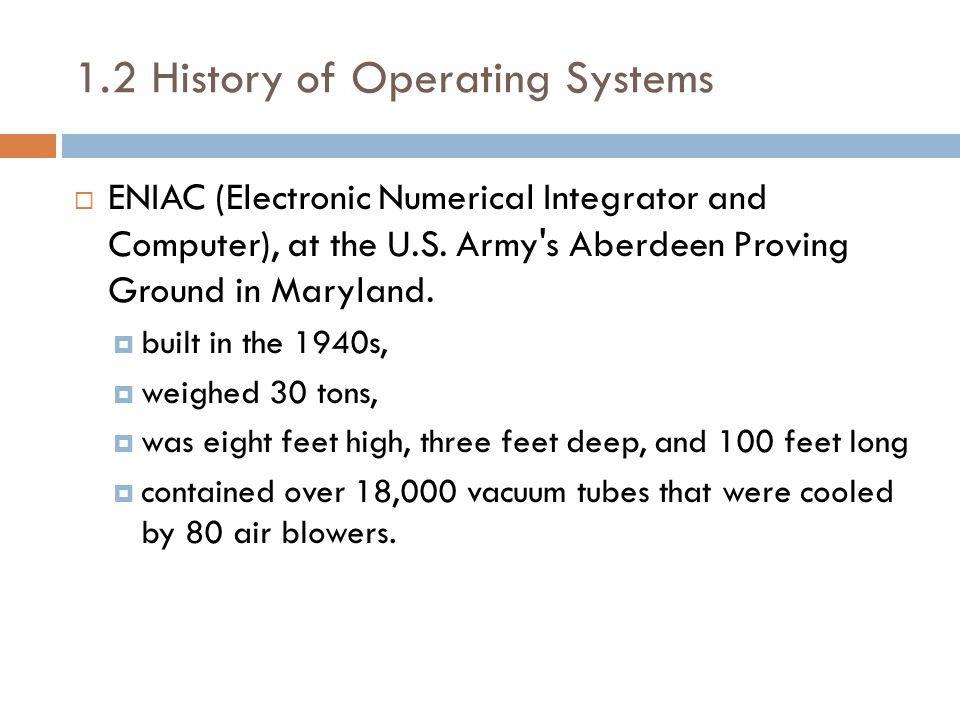 1.2 History of Operating Systems  ENIAC (Electronic Numerical Integrator and Computer), at the U.S.