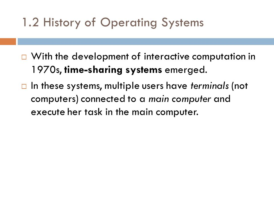 1.2 History of Operating Systems  With the development of interactive computation in 1970s, time-sharing systems emerged.