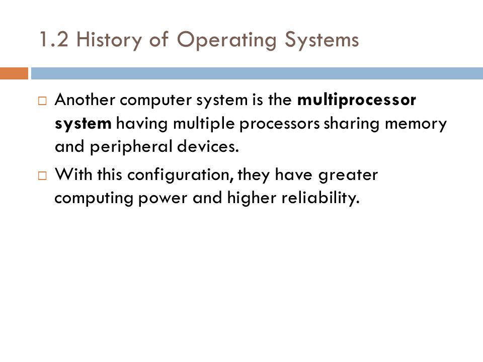 1.2 History of Operating Systems  Another computer system is the multiprocessor system having multiple processors sharing memory and peripheral devices.