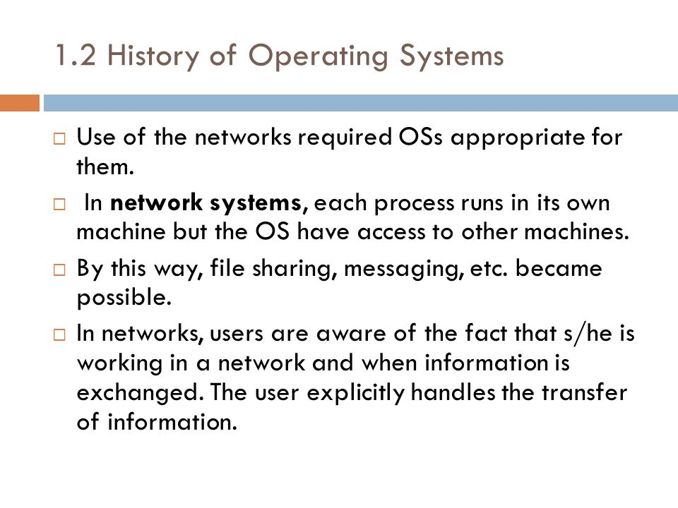 1.2 History of Operating Systems  Use of the networks required OSs appropriate for them.