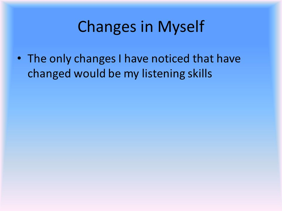 Changes in Myself The only changes I have noticed that have changed would be my listening skills