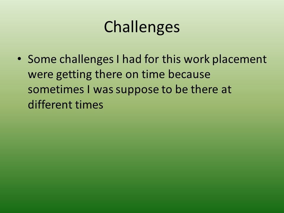 Challenges Some challenges I had for this work placement were getting there on time because sometimes I was suppose to be there at different times