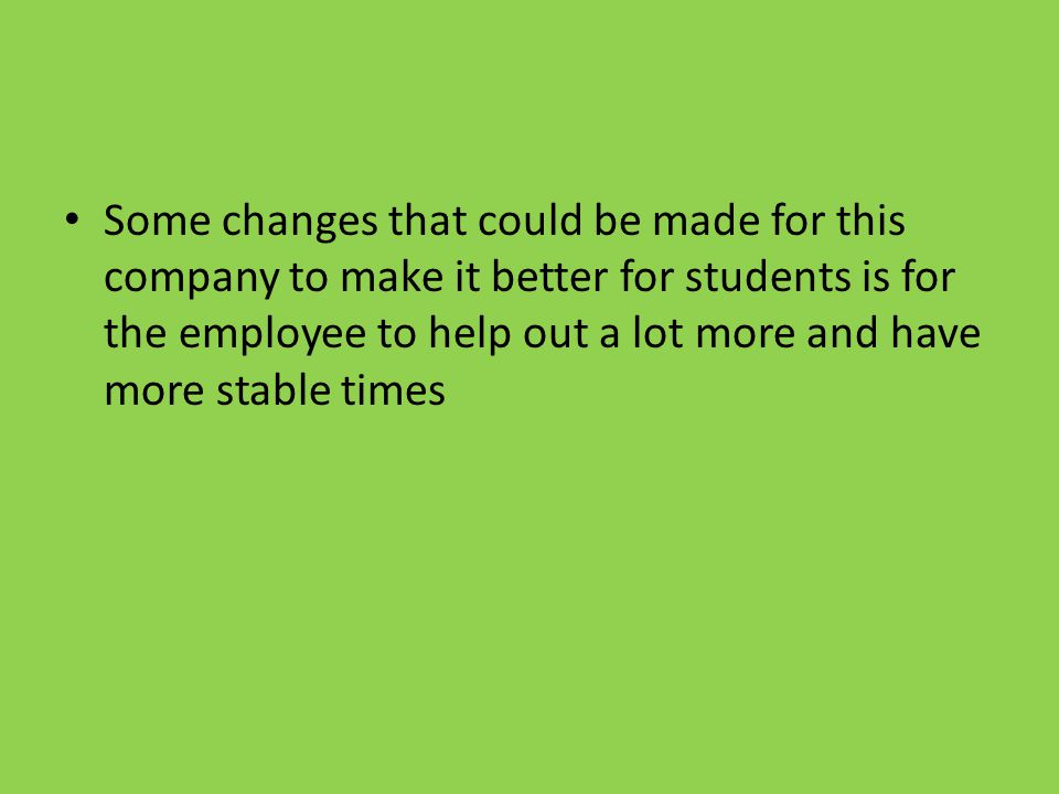 Some changes that could be made for this company to make it better for students is for the employee to help out a lot more and have more stable times