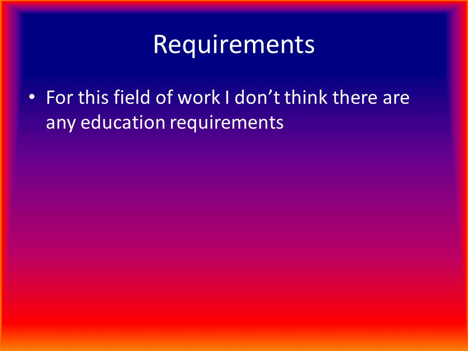 Requirements For this field of work I don't think there are any education requirements