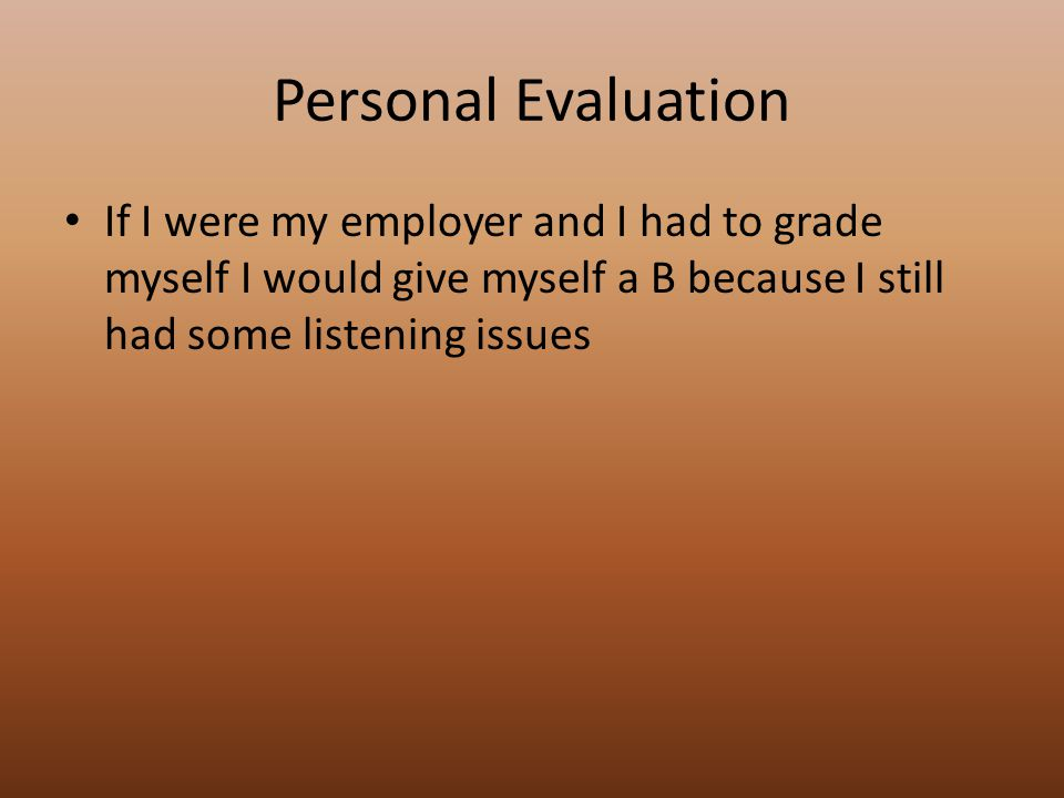 Personal Evaluation If I were my employer and I had to grade myself I would give myself a B because I still had some listening issues