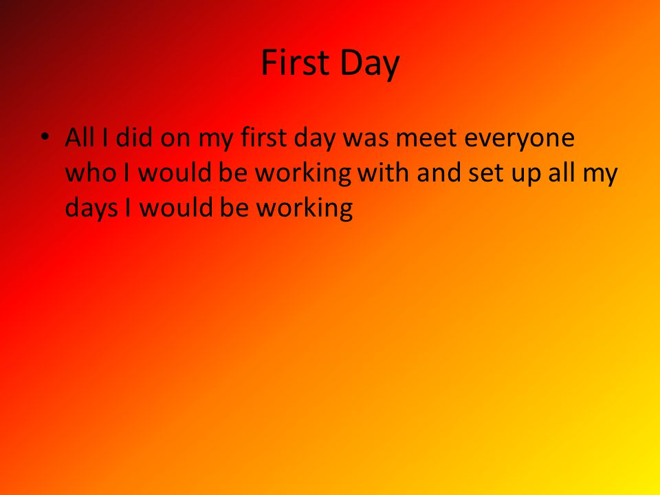 First Day All I did on my first day was meet everyone who I would be working with and set up all my days I would be working