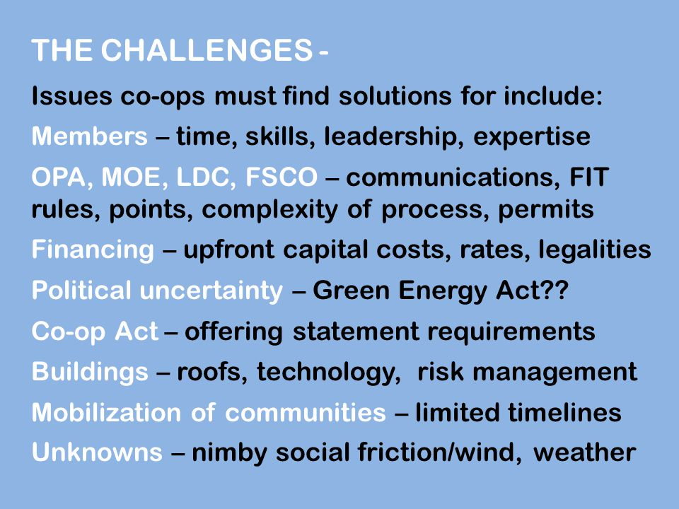 THE CHALLENGES - Issues co-ops must find solutions for include: Members – time, skills, leadership, expertise OPA, MOE, LDC, FSCO – communications, FIT rules, points, complexity of process, permits Financing – upfront capital costs, rates, legalities Political uncertainty – Green Energy Act .