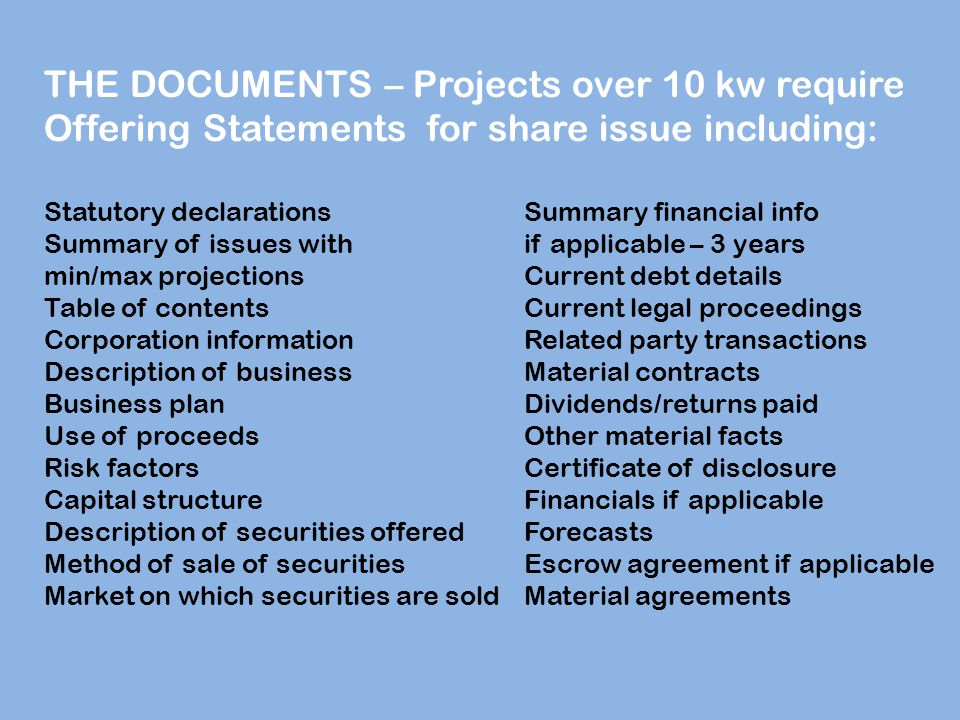 THE DOCUMENTS – Projects over 10 kw require Offering Statements for share issue including: Statutory declarationsSummary financial info Summary of issues with if applicable – 3 years min/max projectionsCurrent debt details Table of contentsCurrent legal proceedings Corporation informationRelated party transactions Description of businessMaterial contracts Business planDividends/returns paid Use of proceedsOther material facts Risk factorsCertificate of disclosure Capital structureFinancials if applicable Description of securities offeredForecasts Method of sale of securitiesEscrow agreement if applicable Market on which securities are soldMaterial agreements
