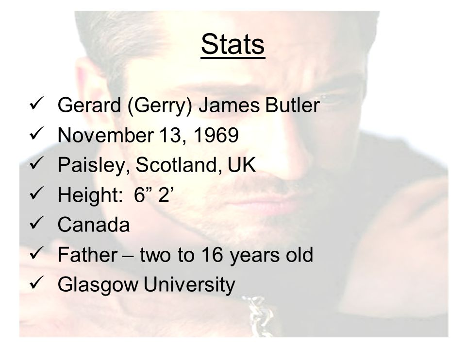 Stats Gerard (Gerry) James Butler November 13, 1969 Paisley, Scotland, UK Height: 6 2' Canada Father – two to 16 years old Glasgow University