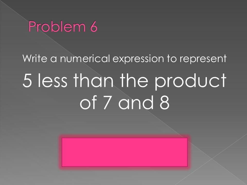 Write a numerical expression to represent 5 less than the product of 7 and 8 (7 x 8) -5