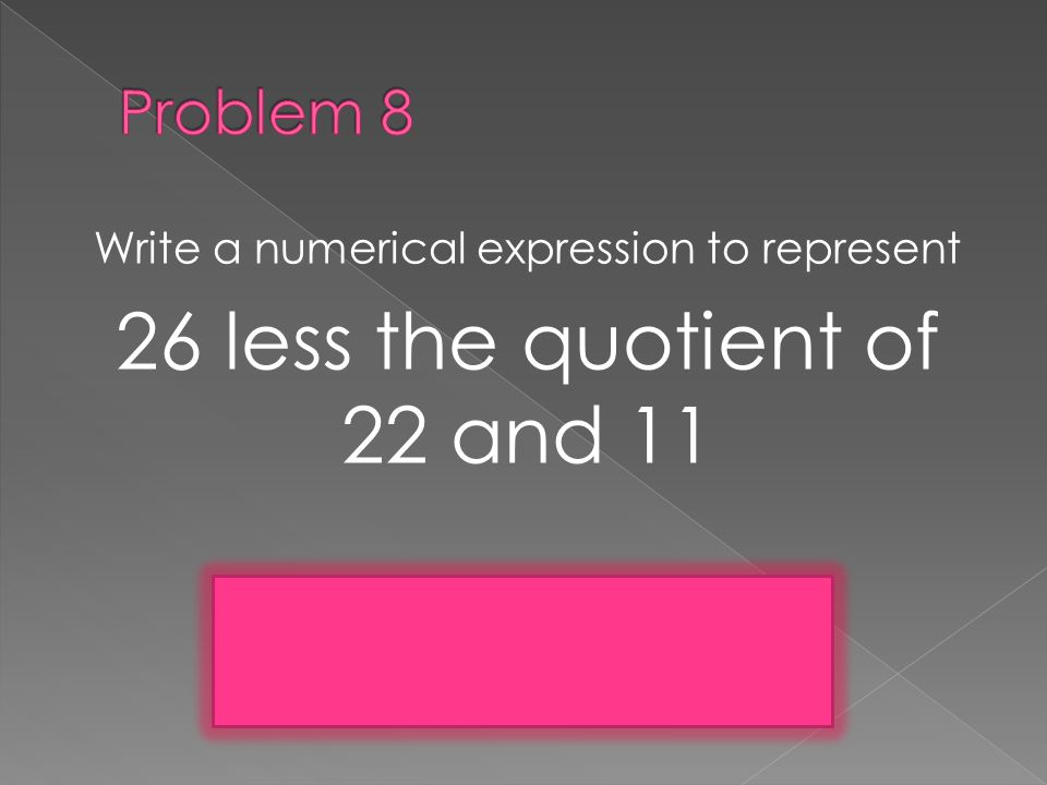 Write a numerical expression to represent 26 less the quotient of 22 and 11 26 – (22 ÷ 11)