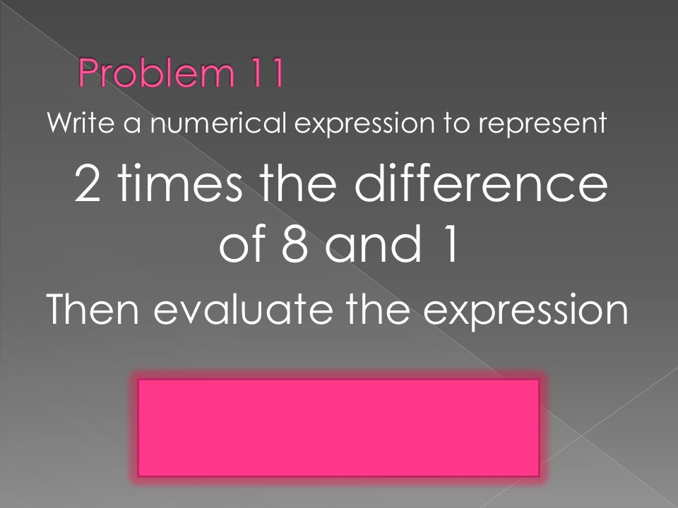 Write a numerical expression to represent 2 times the difference of 8 and 1 Then evaluate the expression 2(8 – 1)= 14