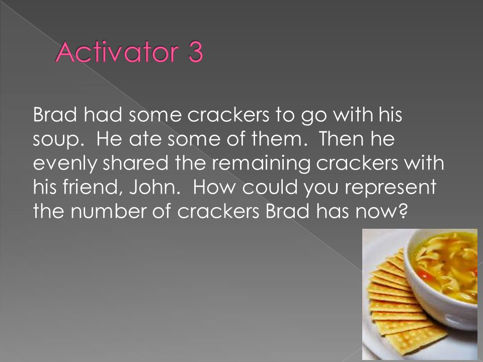 Brad had some crackers to go with his soup. He ate some of them.