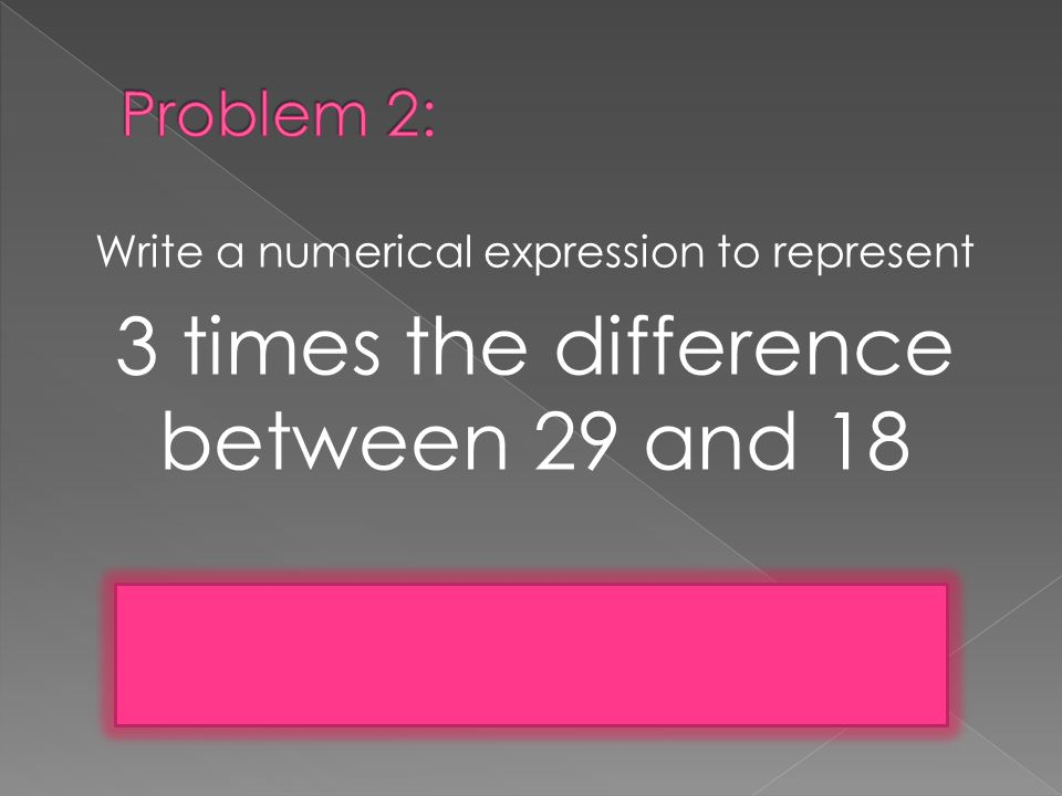 Write a numerical expression to represent 3 times the difference between 29 and 18 3x(29-18) or 3(29-18)