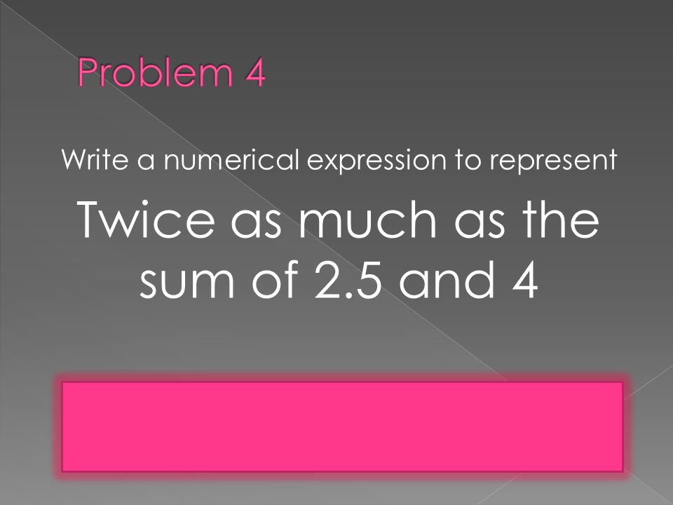 Write a numerical expression to represent Twice as much as the sum of 2.5 and 4 2(2.5+4) or 2 x (2.5 x 4)