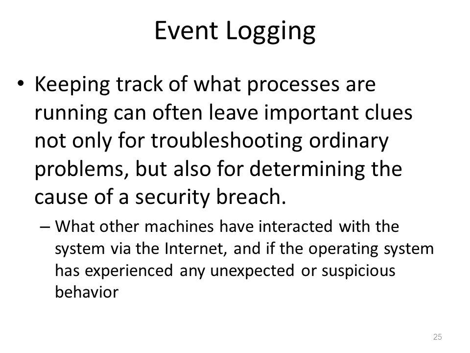 Event Logging Keeping track of what processes are running can often leave important clues not only for troubleshooting ordinary problems, but also for determining the cause of a security breach.