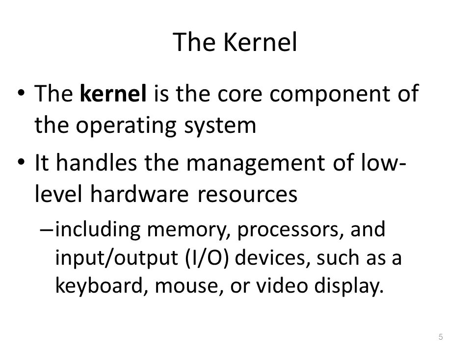 The Kernel The kernel is the core component of the operating system It handles the management of low- level hardware resources – including memory, processors, and input/output (I/O) devices, such as a keyboard, mouse, or video display.