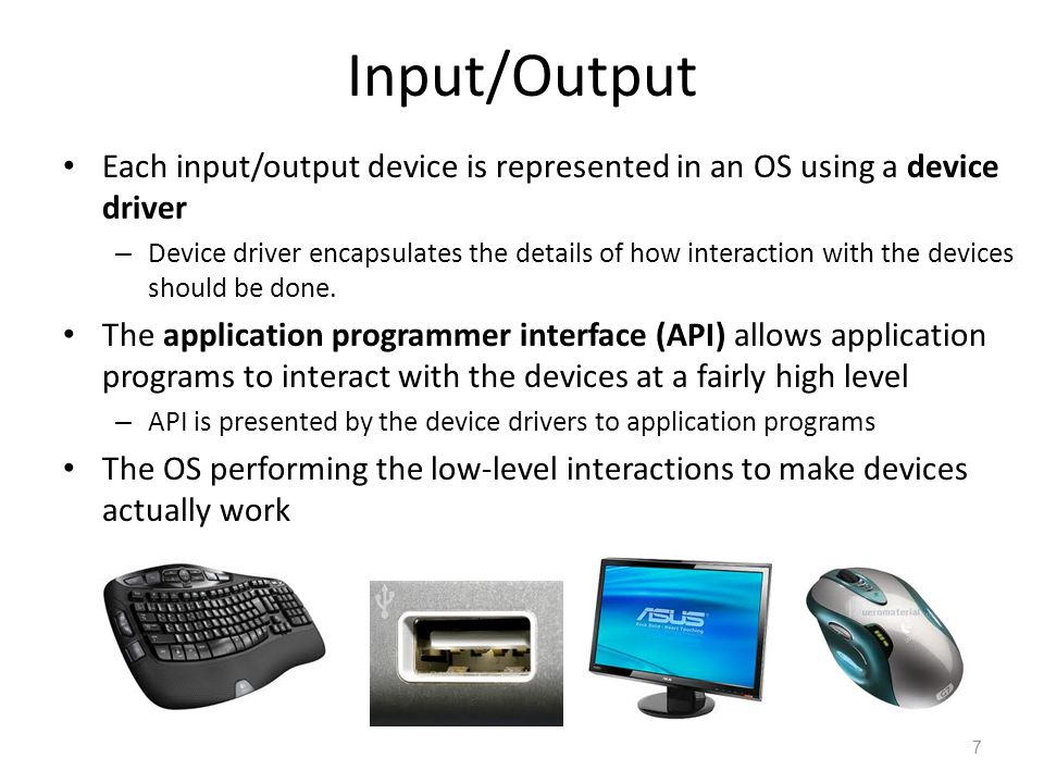 Input/Output Each input/output device is represented in an OS using a device driver – Device driver encapsulates the details of how interaction with the devices should be done.