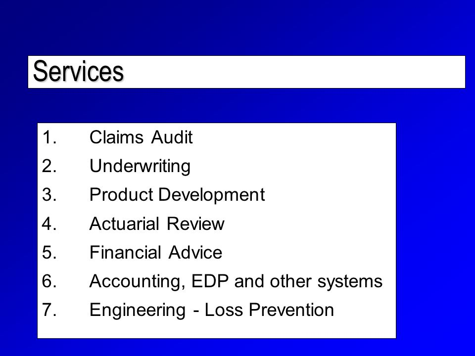 Services 1.Claims Audit 2.Underwriting 3.Product Development 4.Actuarial Review 5.Financial Advice 6.Accounting, EDP and other systems 7.Engineering - Loss Prevention