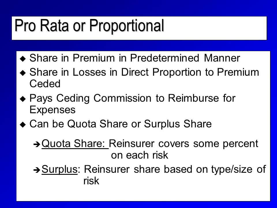 Pro Rata or Proportional  Share in Premium in Predetermined Manner  Share in Losses in Direct Proportion to Premium Ceded  Pays Ceding Commission to Reimburse for Expenses  Can be Quota Share or Surplus Share è Quota Share: Reinsurer covers some percent on each risk è Surplus: Reinsurer share based on type/size of risk