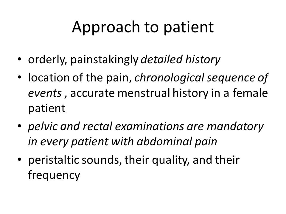 Approach to patient orderly, painstakingly detailed history location of the pain, chronological sequence of events, accurate menstrual history in a female patient pelvic and rectal examinations are mandatory in every patient with abdominal pain peristaltic sounds, their quality, and their frequency