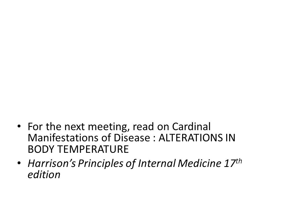 For the next meeting, read on Cardinal Manifestations of Disease : ALTERATIONS IN BODY TEMPERATURE Harrison's Principles of Internal Medicine 17 th edition