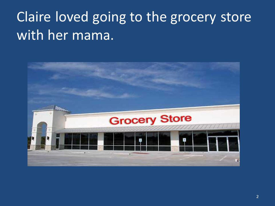 Claire loved going to the grocery store with her mama. 2