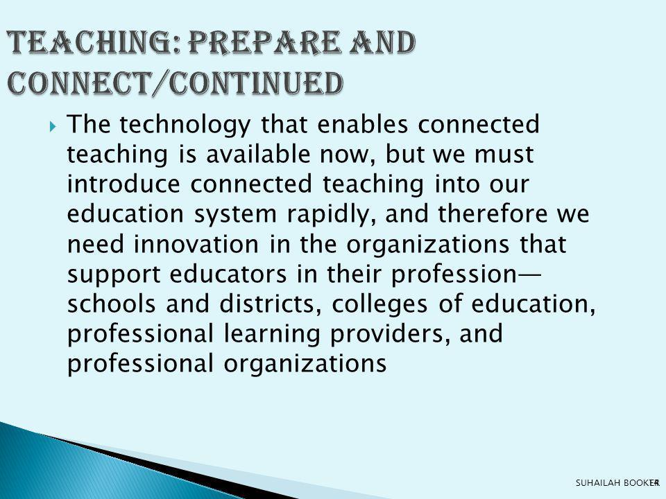  The technology that enables connected teaching is available now, but we must introduce connected teaching into our education system rapidly, and therefore we need innovation in the organizations that support educators in their profession— schools and districts, colleges of education, professional learning providers, and professional organizations Teaching: prepare and connect/continued 14SUHAILAH BOOKER