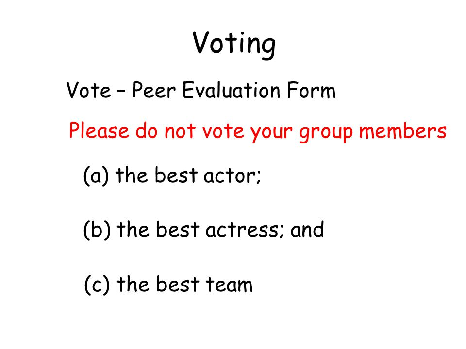 Voting Vote – Peer Evaluation Form (a) the best actor; (b) the best actress; and (c) the best team Please do not vote your group members