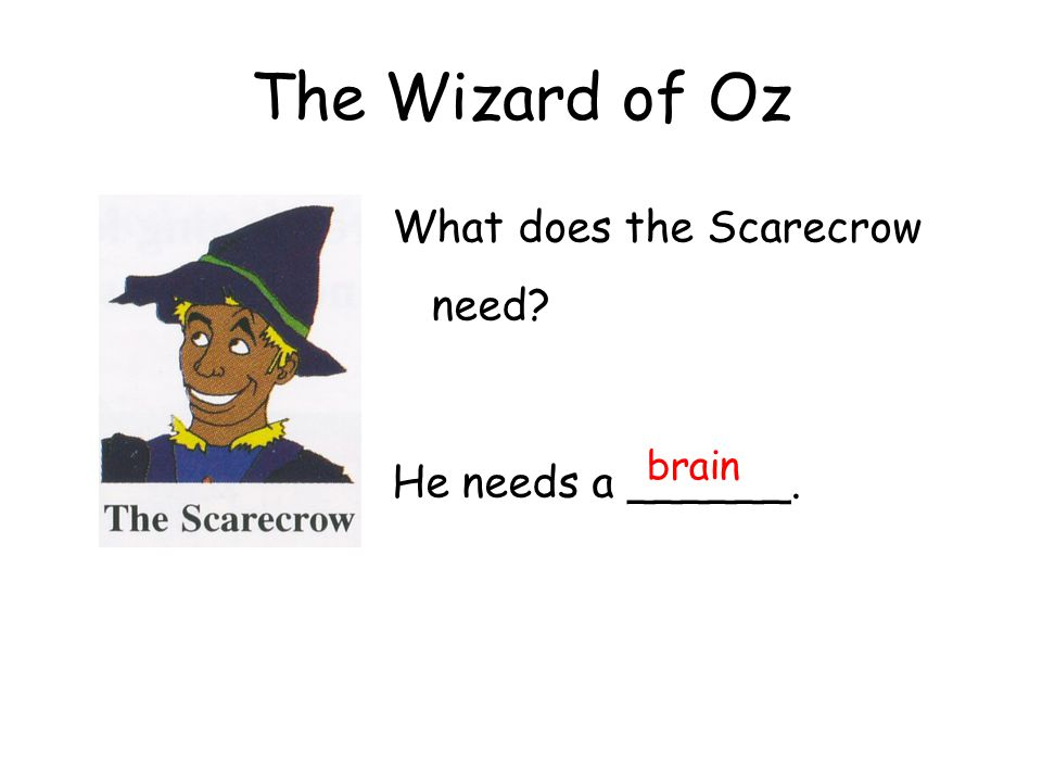 The Wizard of Oz What does the Scarecrow need He needs a ______. brain