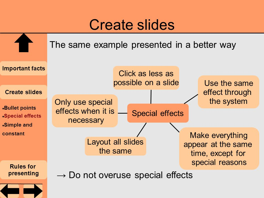 Create slides Important facts Create slides Rules for presenting Bullet points Special effects Simple and constant The same example presented in a better way → Do not overuse special effects Make everything appear at the same time, except for special reasons Click as less as possible on a slide Use the same effect through the system Only use special effects when it is necessary Layout all slides the same Special effects