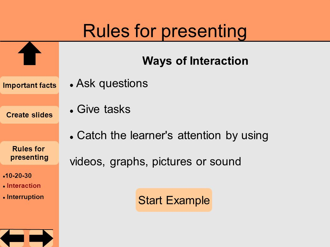 Rules for presenting Important facts Create slides Rules for presenting 10-20-30 Interaction Interruption Ways of Interaction Ask questions Give tasks Catch the learner s attention by using videos, graphs, pictures or sound Start Example