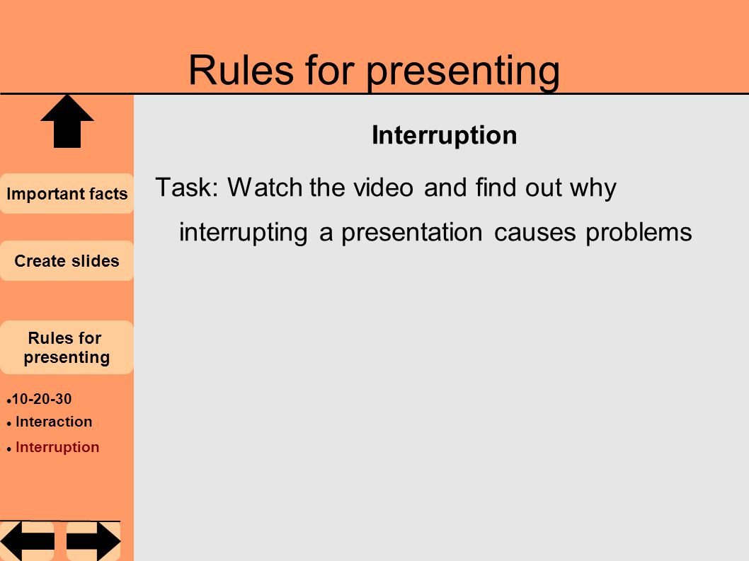 Rules for presenting Important facts Create slides Rules for presenting 10-20-30 Interaction Interruption Task: Watch the video and find out why interrupting a presentation causes problems