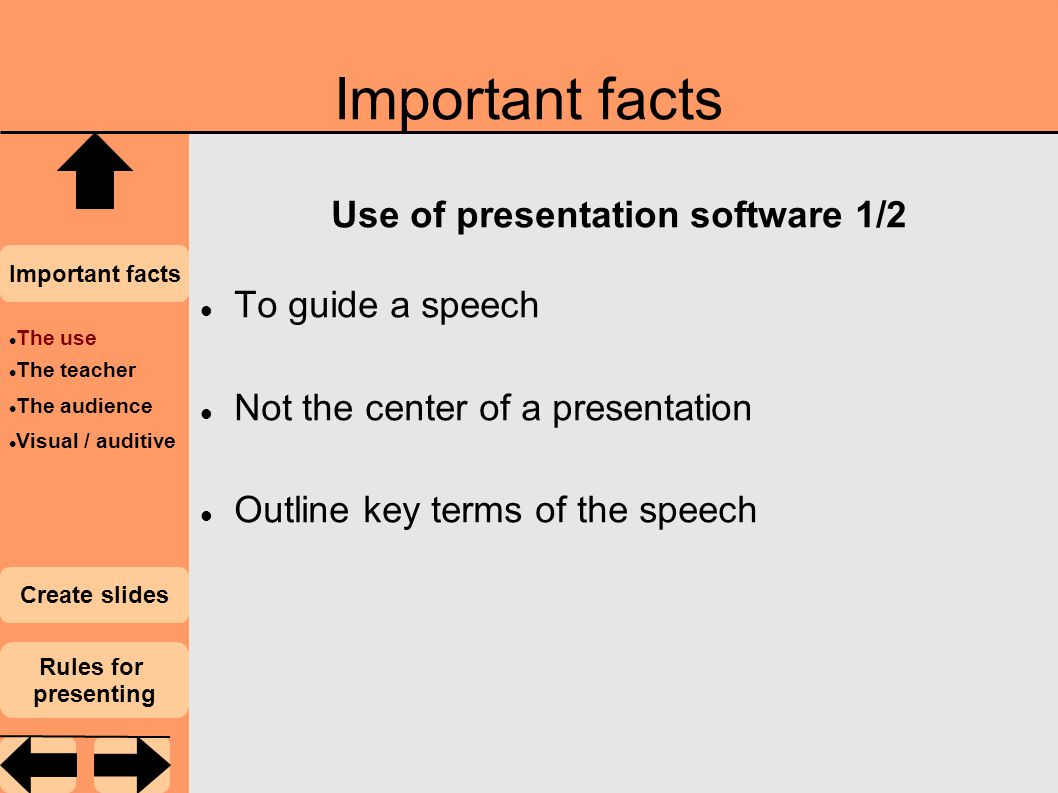 Important facts Use of presentation software 1/2 To guide a speech Not the center of a presentation Outline key terms of the speech The use The teacher The audience Visual / auditive Important facts Create slides Rules for presenting
