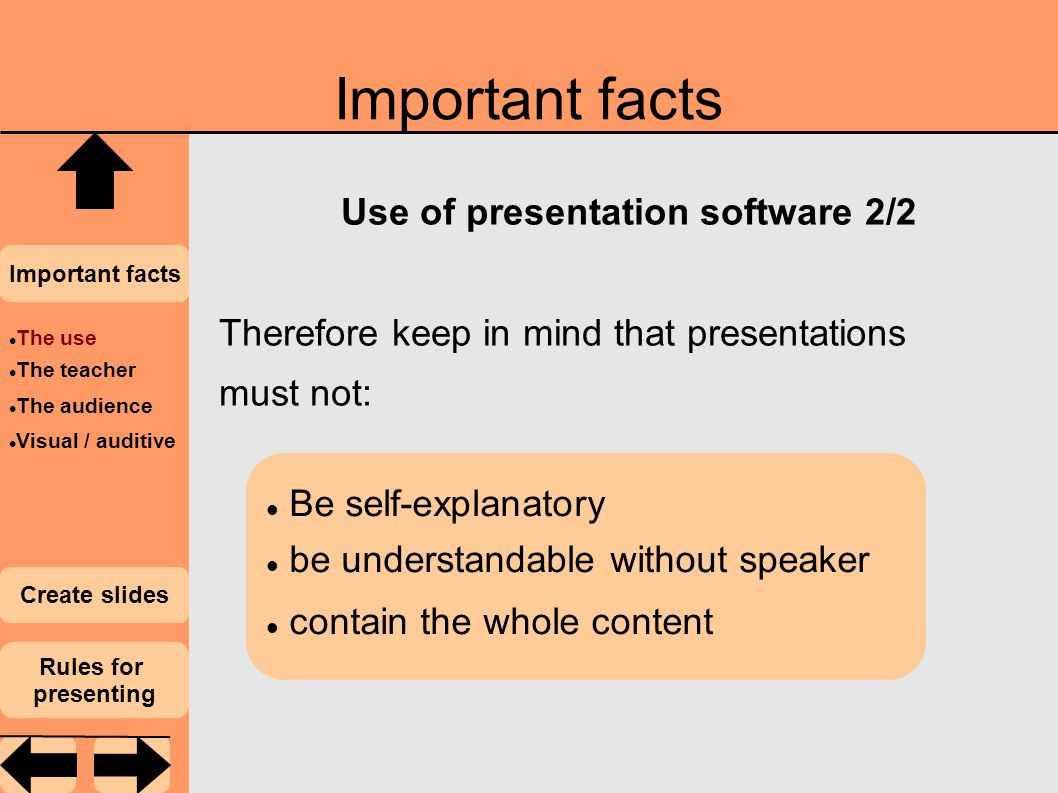 Important facts Use of presentation software 2/2 Therefore keep in mind that presentations must not: Important facts Create slides Rules for presenting Be self-explanatory be understandable without speaker contain the whole content The use The teacher The audience Visual / auditive