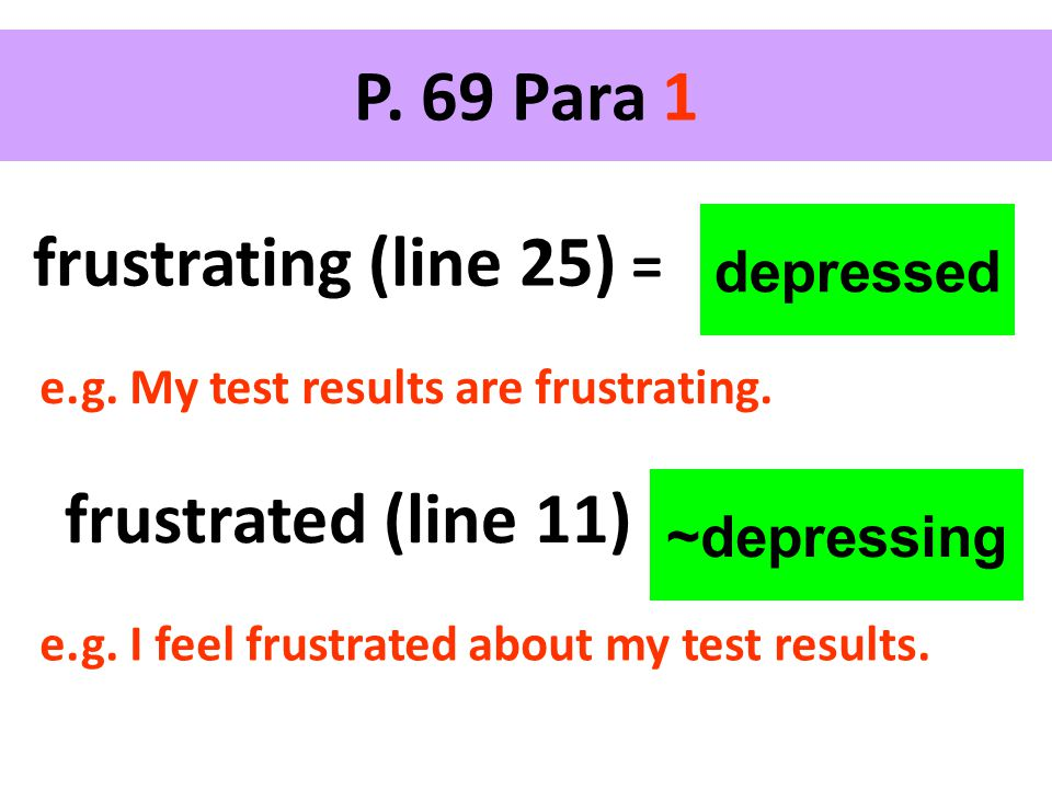 depressed frustrating (line 25) = P. 69 Para 1 frustrated (line 11) ~depressing e.g.