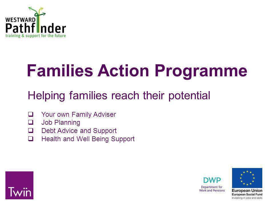 Families Action Programme Helping families reach their potential  Your own Family Adviser  Job Planning  Debt Advice and Support  Health and Well Being Support