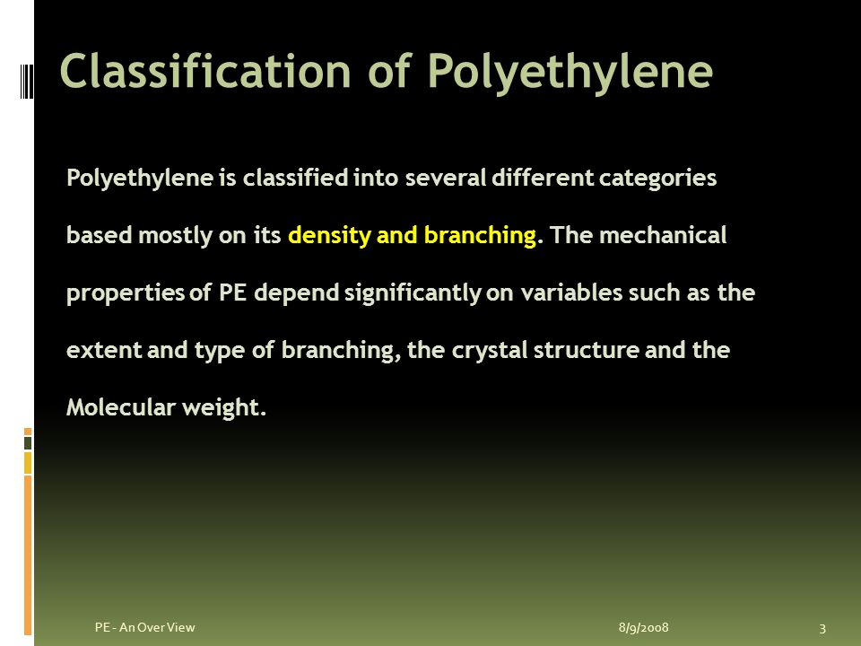 Polyethylene 8/9/2008 2 PE - An Over View Polyethylene or polythene is a thermoplastic commodity heavily used in consumer products.